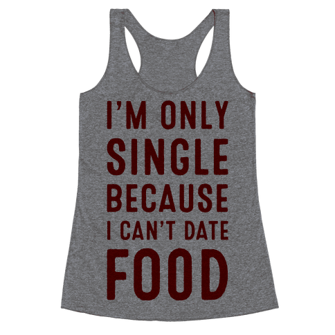 I'm Only Single Because I Can't Date Food Racerback Tank Top