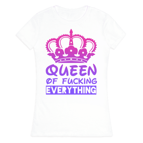 Queen of F***ing Everything Womens T-Shirt