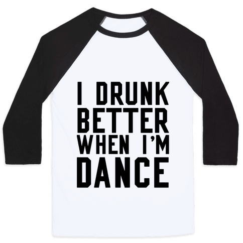 I Drunk Better When I Dance Baseball Tee