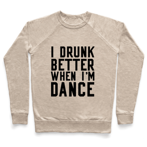I Drunk Better When I Dance Pullover