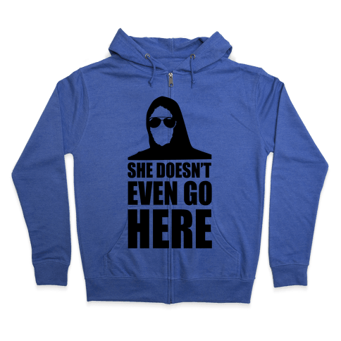 She Doesn't Even Go Here Zip Hoodie