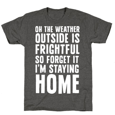 Oh The Weather Outside Is Frightful So Forget It I'm Staying Home T-Shirt