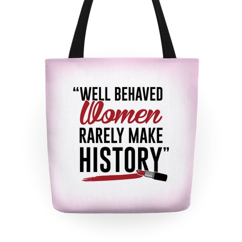 Well Behaved Women Rarely Make History Tote