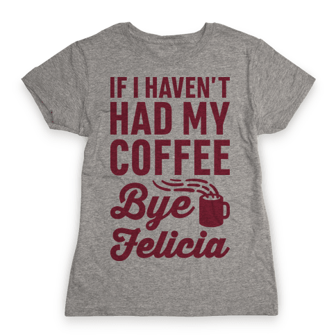 If I Haven't Had My Coffee Bye Felicia Womens T-Shirt