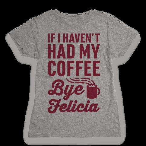 If I Havent Had My Coffee Bye Felicia