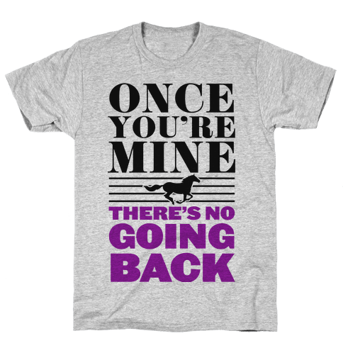 Once You're Mine There's No Going Back Mens T-Shirt