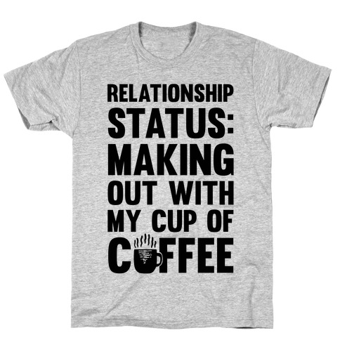 Relationship Status: Making Out With My Cup Of Coffee T-Shirt