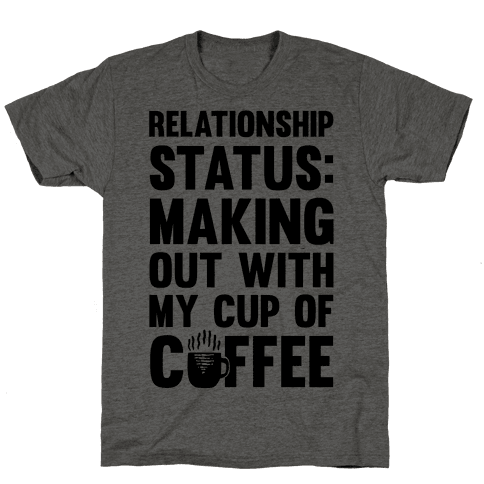 Relationship Status: Making Out With My Cup Of Coffee Mens T-Shirt