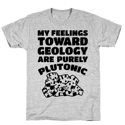 My Feelings Toward Geology are Purely Plutonic T-Shirt