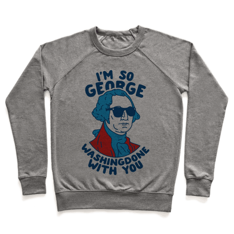 I'm So George Washingdone With You Pullover