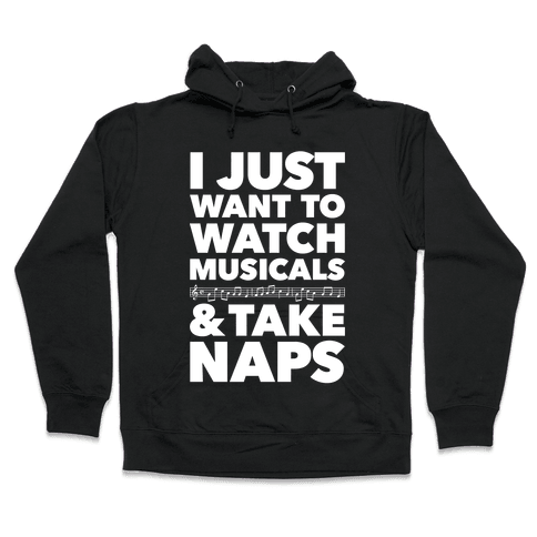 I Just Want To Watch Musicals And Take Naps Hooded Sweatshirt