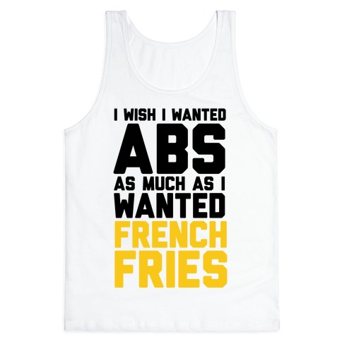 I Wish I Wanted Abs As Much As I Wanted French Fries Tank Top