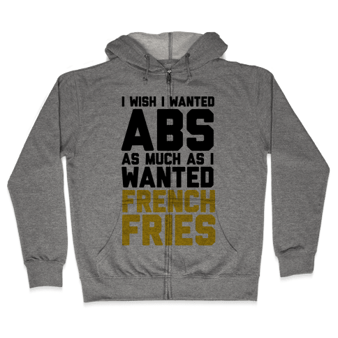 I Wish I Wanted Abs As Much As I Wanted French Fries Zip Hoodie