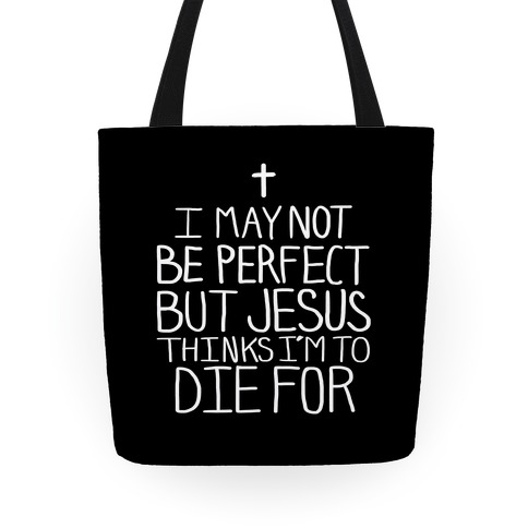 I May Not be Perfect but Jesus Thinks I'm to Die For Tote Tote