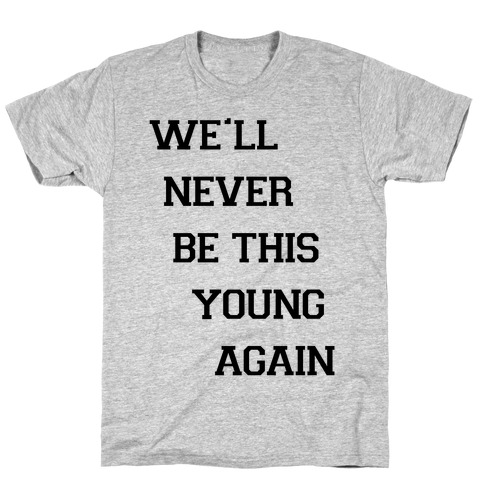 We'll Never Be This Young Again T-Shirt