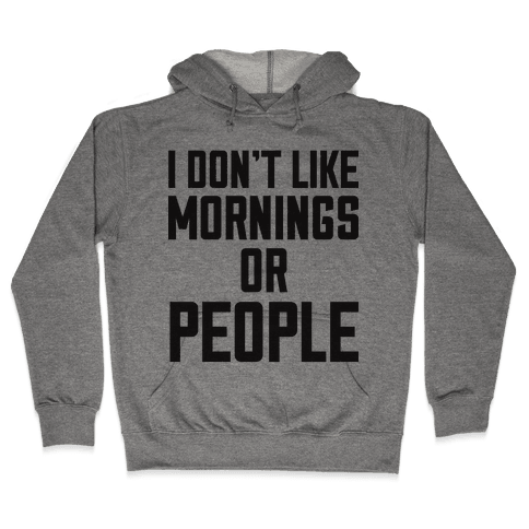 I Don't Like Mornings or People Hooded Sweatshirt