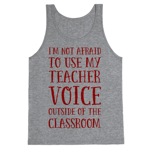 I'm Not Afraid to Use My Teacher Voice outside of the Classroom Tank Top