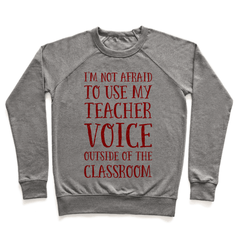 I'm Not Afraid to Use My Teacher Voice outside of the Classroom Pullover