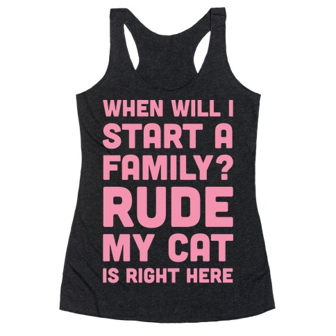 When Will I Start A Family? Rude My Cat Is Right Here Racerback Tank Top