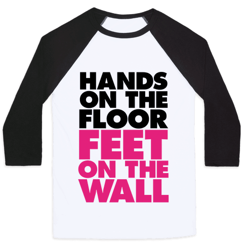 Hands On The Floor, Feet On The Wall Baseball Tee