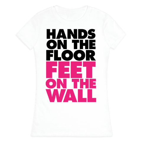 Hands On The Floor, Feet On The Wall Womens T-Shirt