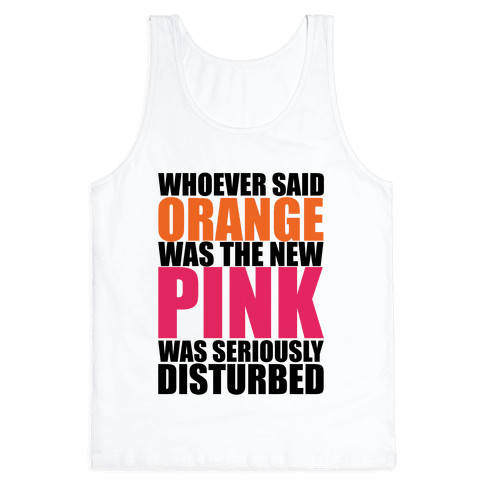 Whoever Said Orange Is The New Pink Was Seriously Disturbed Tank Top