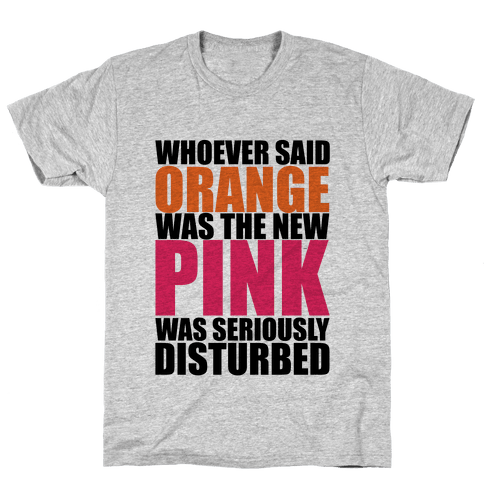 Whoever Said Orange Is The New Pink Was Seriously Disturbed Mens T-Shirt