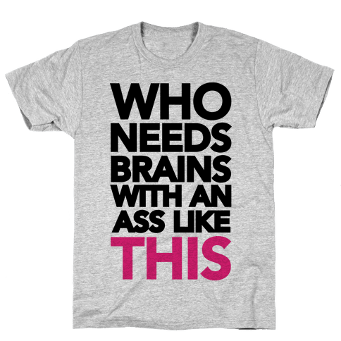 Who Needs Brains With an Ass Like This Mens T-Shirt