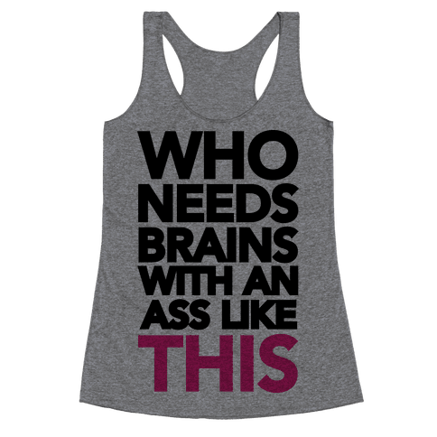 Who Needs Brains With an Ass Like This Racerback Tank Top