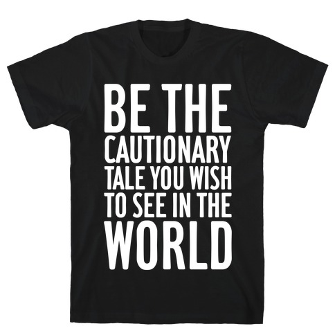 Be The Cautionary Tale You Wish To See In The World T-Shirt
