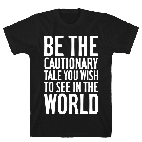 Be The Cautionary Tale You Wish To See In The World Mens/Unisex T-Shirt