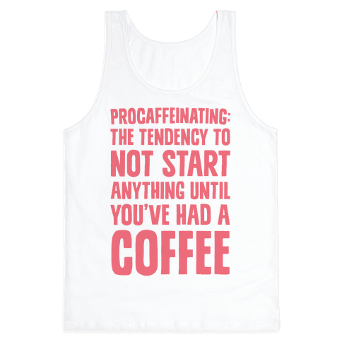 Procaffeinating: The Tendency To Not Start Anything Until You've Had A Coffee Tank Top