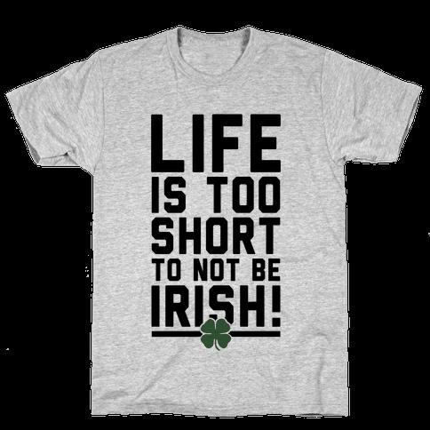 Life is Too Short to Not Be Irish Mens T-Shirt