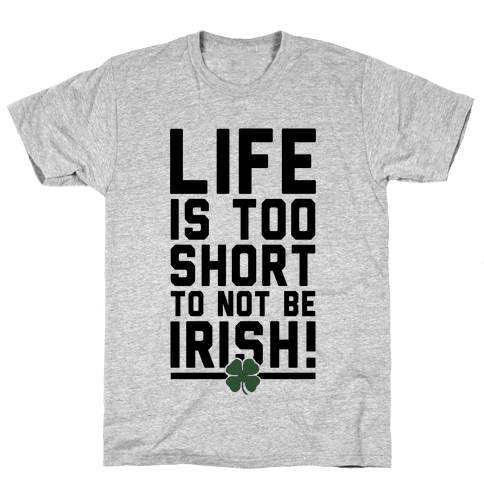 Life is Too Short to Not Be Irish Mens T-Shirt