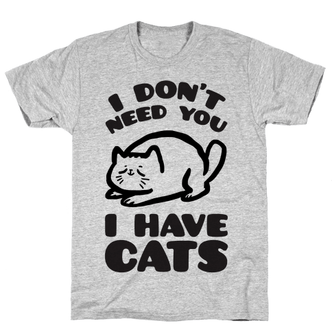 I Don't Need You I Have Cats Mens T-Shirt