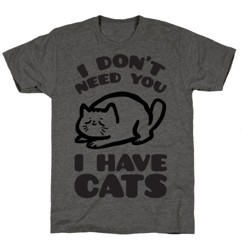 I Don't Need You I Have Cats T-Shirt