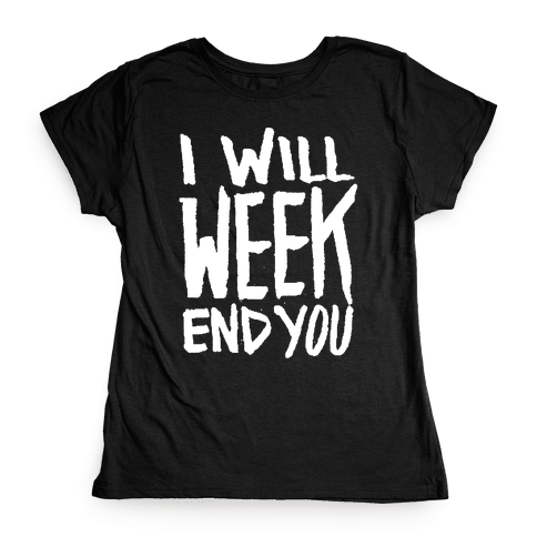 I Will Week End You Womens T-Shirt