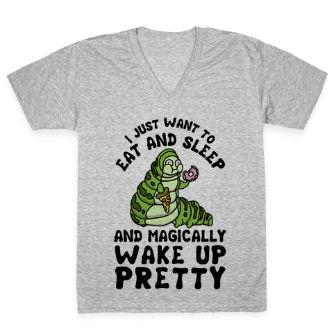 I Just Want To Eat And Sleep And Magically Wake Up Pretty V-Neck Tee Shirt