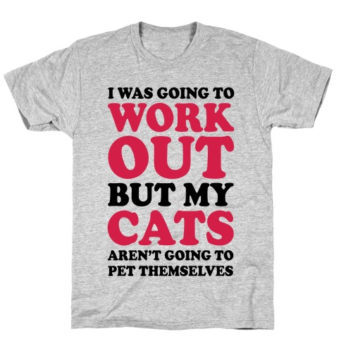 I Was Going To Workout But My Cats Aren't Going To Pet Themselves T-Shirt