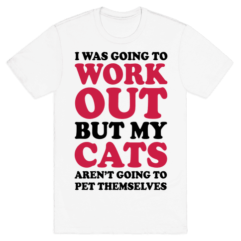I Was Going To Workout But My Cats Aren't Going To Pet Themselves Mens T-Shirt