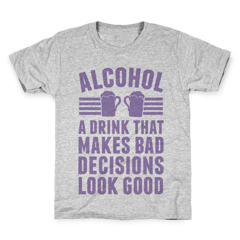 Alcohol: A Drink That Makes Bad Decisions Look Good Kids T-Shirt