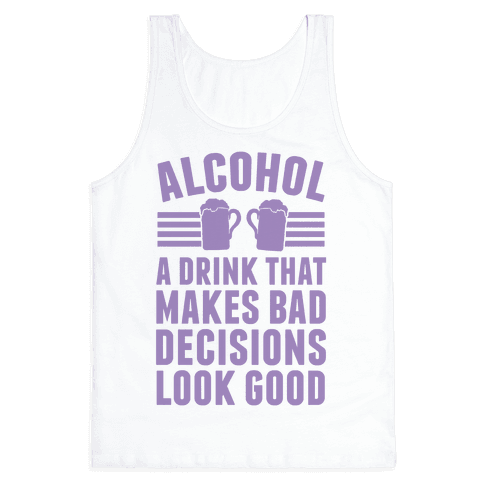Alcohol: A Drink That Makes Bad Decisions Look Good Tank Top