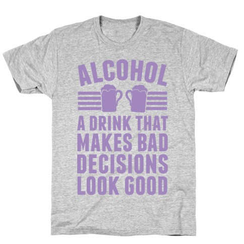 Alcohol: A Drink That Makes Bad Decisions Look Good T-Shirt