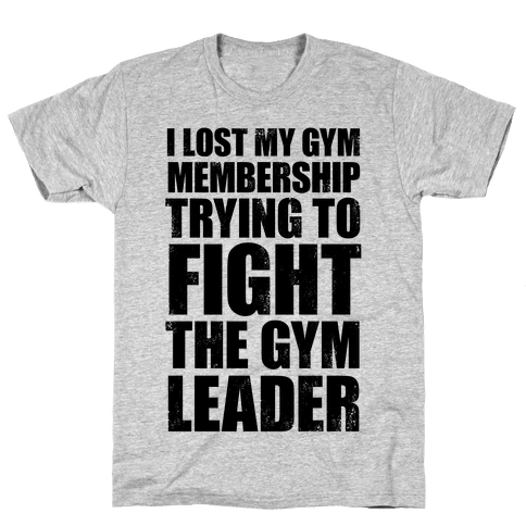 I Lost My Gym Membership (Trying to Fight The Gym Leader) Mens T-Shirt