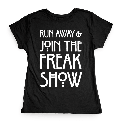 Run Away and Join The Freak Show Womens T-Shirt