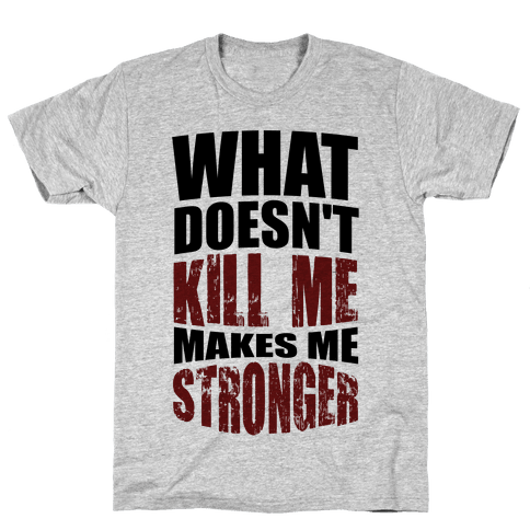 What Doesn't Kill Me Makes Me Stronger Mens T-Shirt