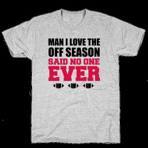 Man I Love The Off Season Said No One Ever Mens T-Shirt