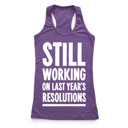 Still Working On Last Year's Resolutions Racerback Tank Top