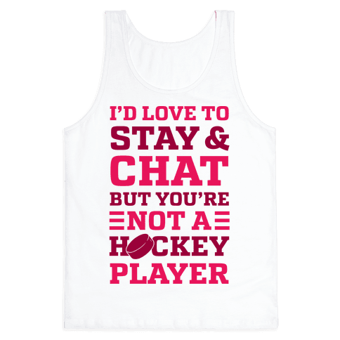 I'd Love To Stay And Chat But You're Not A Hockey Player Tank Top
