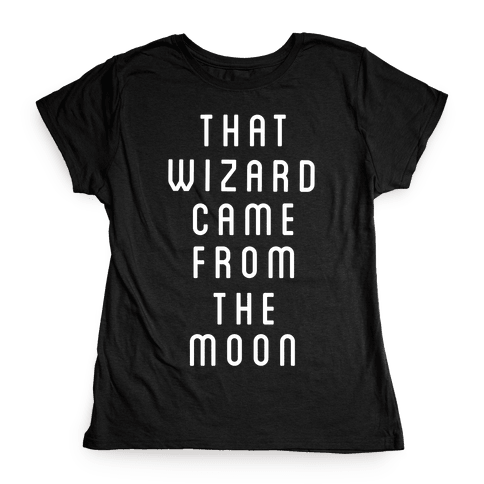 That Wizard Came From The Moon Womens T-Shirt
